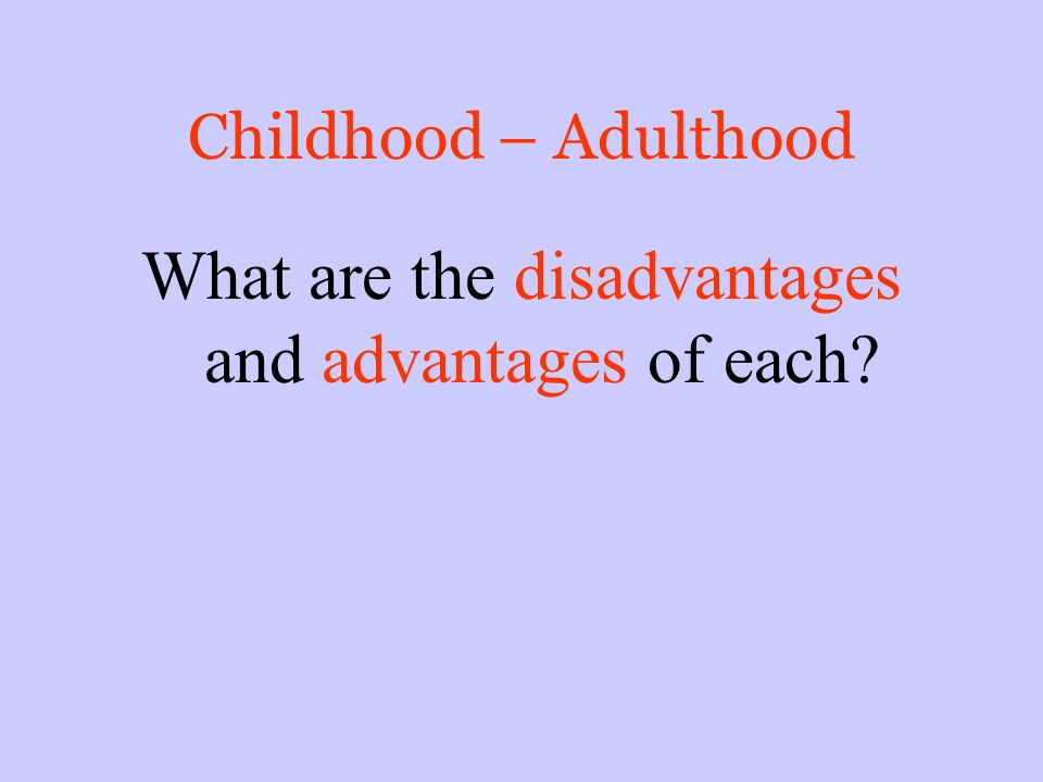 Childhood – Adulthood What are the disadvantages and advantages of each