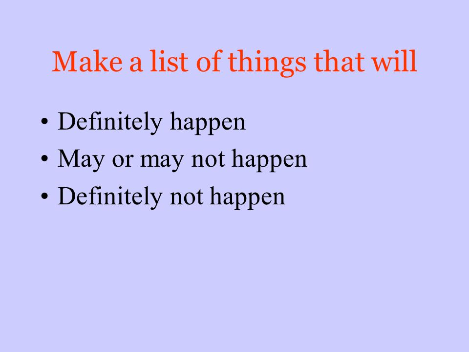 Make a list of things that will Definitely happen May or may not happen Definitely not happen