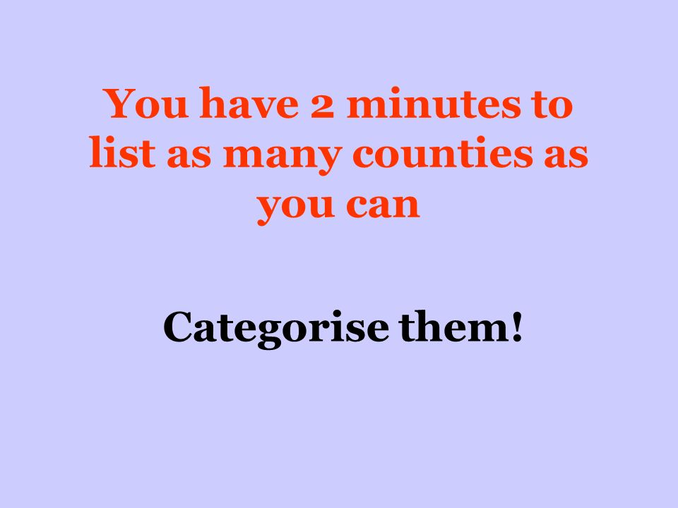 You have 2 minutes to list as many counties as you can Categorise them!
