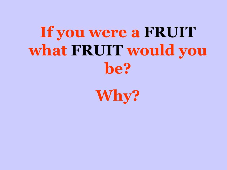 If you were a FRUIT what FRUIT would you be Why