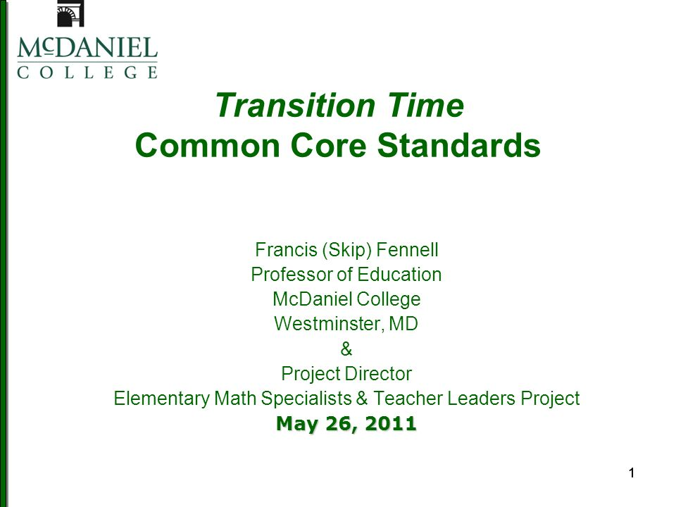 111 Transition Time Common Core Standards Francis (Skip) Fennell Professor of Education McDaniel College Westminster, MD & Project Director Elementary Math Specialists & Teacher Leaders Project May 26, 2011