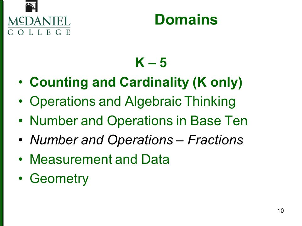 10 Domains K – 5 Counting and Cardinality (K only) Operations and Algebraic Thinking Number and Operations in Base Ten Number and Operations – Fractions Measurement and Data Geometry