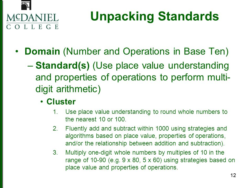 12 Unpacking Standards Domain (Number and Operations in Base Ten) –Standard(s) (Use place value understanding and properties of operations to perform multi- digit arithmetic) Cluster 1.Use place value understanding to round whole numbers to the nearest 10 or 100.
