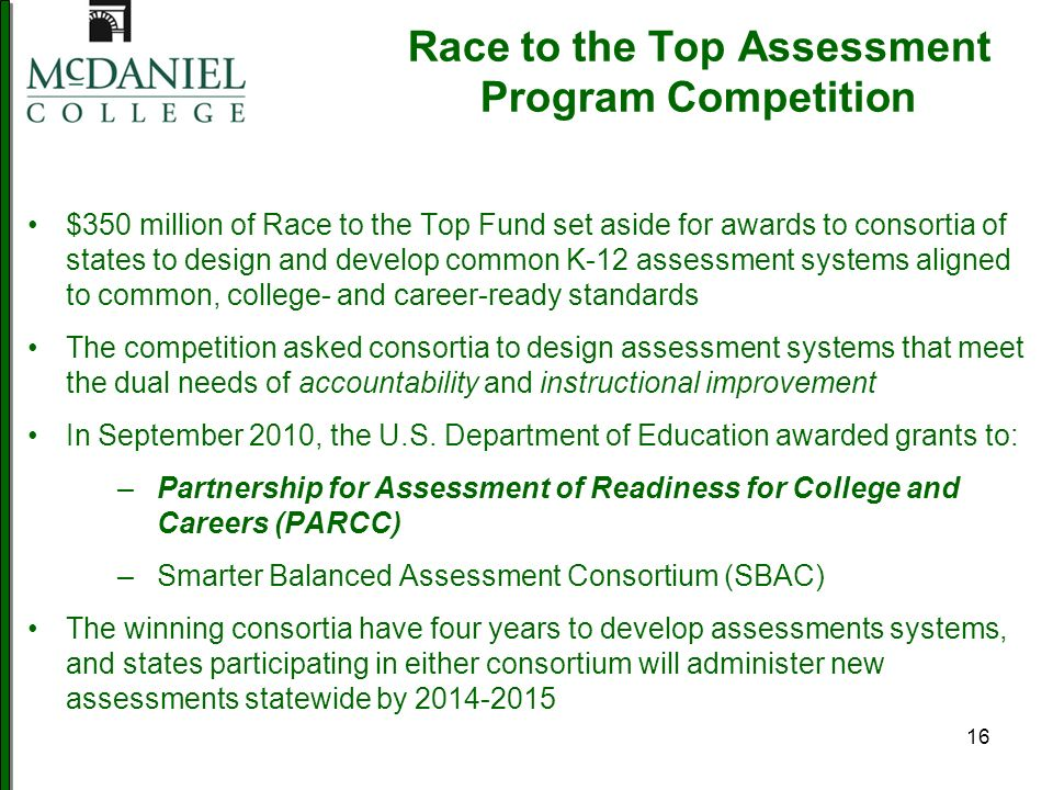 16 Race to the Top Assessment Program Competition $350 million of Race to the Top Fund set aside for awards to consortia of states to design and develop common K-12 assessment systems aligned to common, college- and career-ready standards The competition asked consortia to design assessment systems that meet the dual needs of accountability and instructional improvement In September 2010, the U.S.