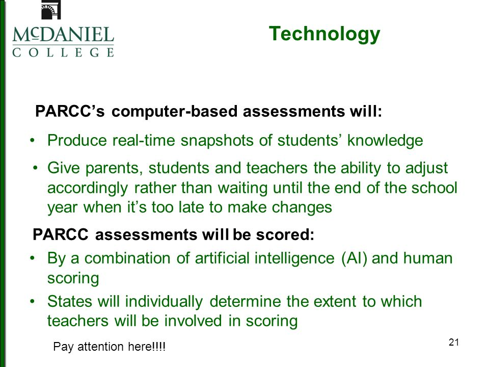 21 PARCCs computer-based assessments will: Produce real-time snapshots of students knowledge Give parents, students and teachers the ability to adjust accordingly rather than waiting until the end of the school year when its too late to make changes PARCC assessments will be scored: By a combination of artificial intelligence (AI) and human scoring States will individually determine the extent to which teachers will be involved in scoring Technology Pay attention here!!!!