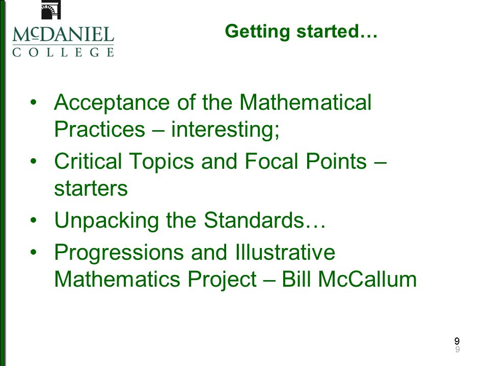 99 Getting started… Acceptance of the Mathematical Practices – interesting; Critical Topics and Focal Points – starters Unpacking the Standards… Progressions and Illustrative Mathematics Project – Bill McCallum 9