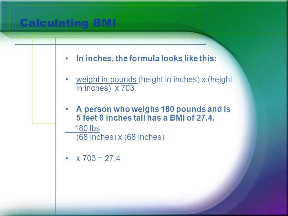 Calculating BMI In inches, the formula looks like this: weight in pounds (height in inches) x (height in inches) x 703 A person who weighs 180 pounds and is 5 feet 8 inches tall has a BMI of 27.4.