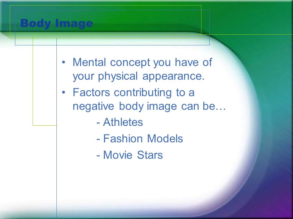 Body Image Mental concept you have of your physical appearance.