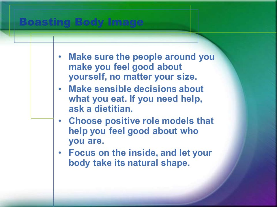Boasting Body Image Make sure the people around you make you feel good about yourself, no matter your size.