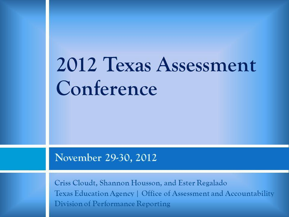 November 29-30, 2012 Criss Cloudt, Shannon Housson, and Ester Regalado Texas Education Agency | Office of Assessment and Accountability Division of Performance Reporting 2012 Texas Assessment Conference