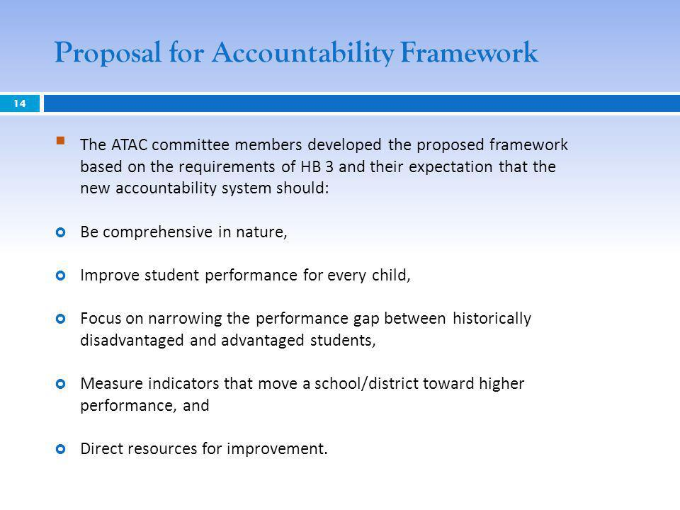 Proposal for Accountability Framework 14 The ATAC committee members developed the proposed framework based on the requirements of HB 3 and their expectation that the new accountability system should: Be comprehensive in nature, Improve student performance for every child, Focus on narrowing the performance gap between historically disadvantaged and advantaged students, Measure indicators that move a school/district toward higher performance, and Direct resources for improvement.