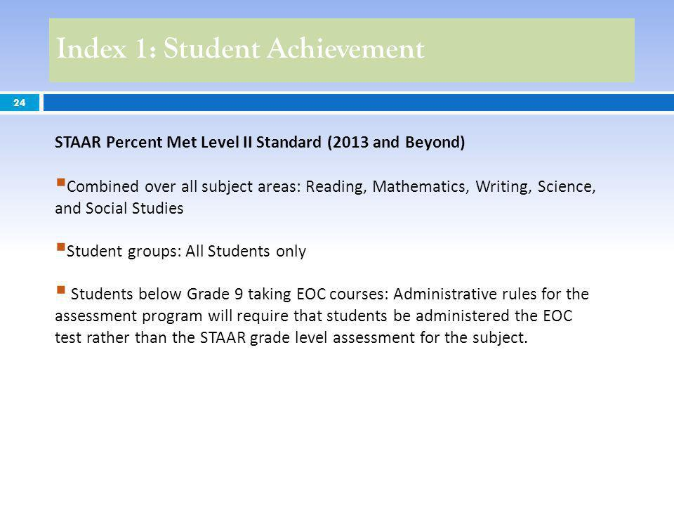 24 STAAR Percent Met Level II Standard (2013 and Beyond) Combined over all subject areas: Reading, Mathematics, Writing, Science, and Social Studies Student groups: All Students only Students below Grade 9 taking EOC courses: Administrative rules for the assessment program will require that students be administered the EOC test rather than the STAAR grade level assessment for the subject.