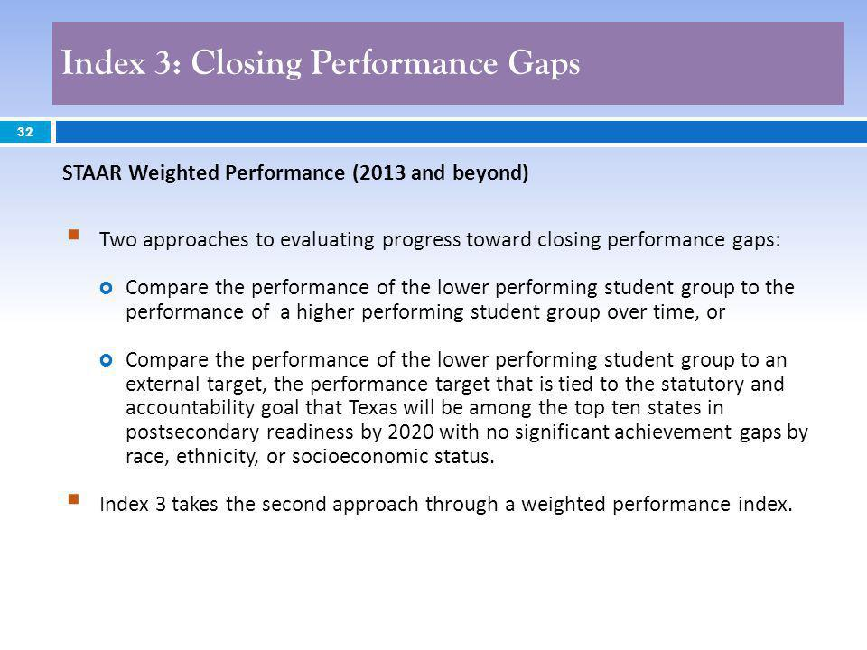 32 Two approaches to evaluating progress toward closing performance gaps: Compare the performance of the lower performing student group to the performance of a higher performing student group over time, or Compare the performance of the lower performing student group to an external target, the performance target that is tied to the statutory and accountability goal that Texas will be among the top ten states in postsecondary readiness by 2020 with no significant achievement gaps by race, ethnicity, or socioeconomic status.