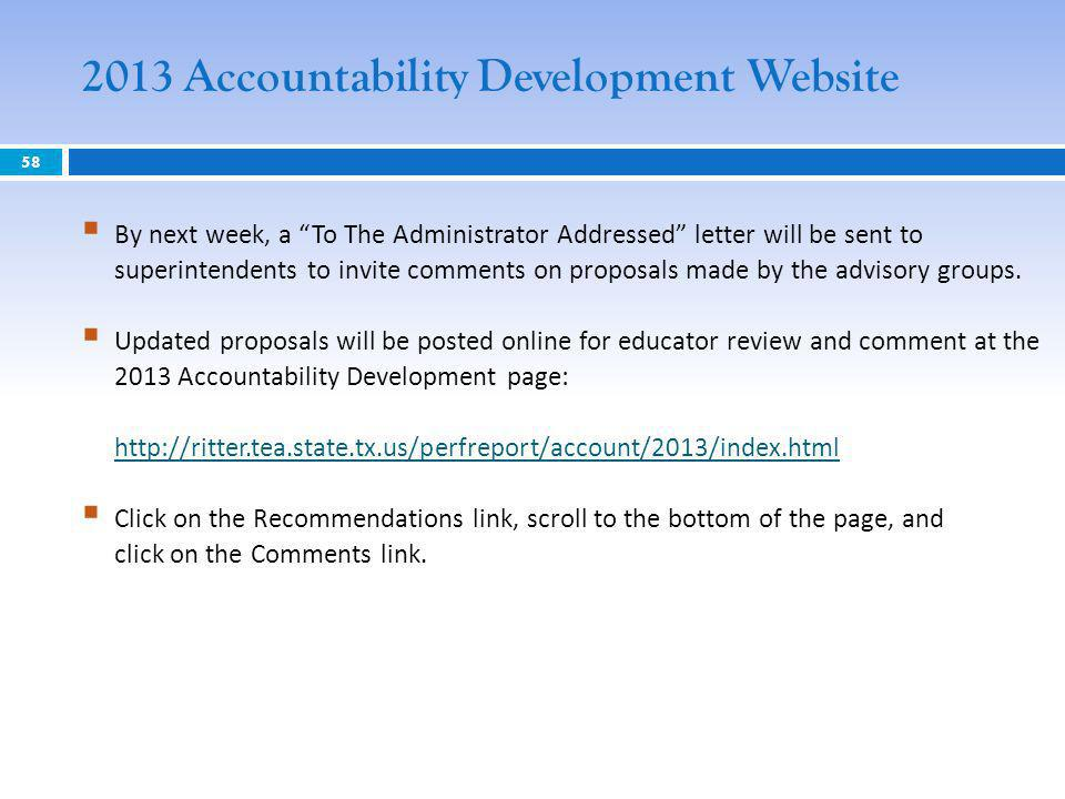 2013 Accountability Development Website 58 By next week, a To The Administrator Addressed letter will be sent to superintendents to invite comments on proposals made by the advisory groups.
