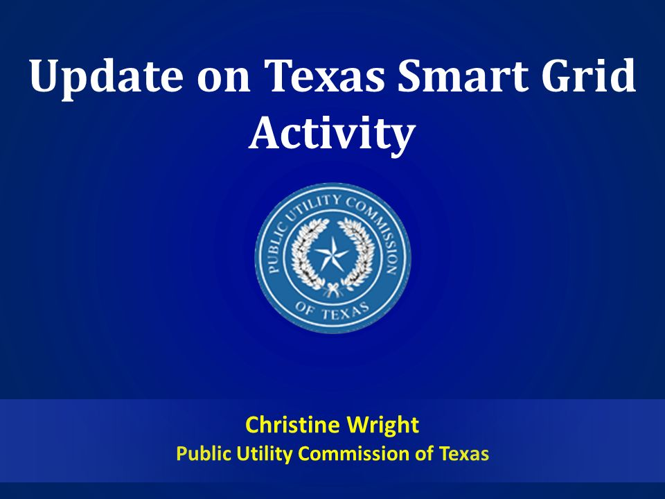 Update on Texas Smart Grid Activity Christine Wright Public Utility Commission of Texas