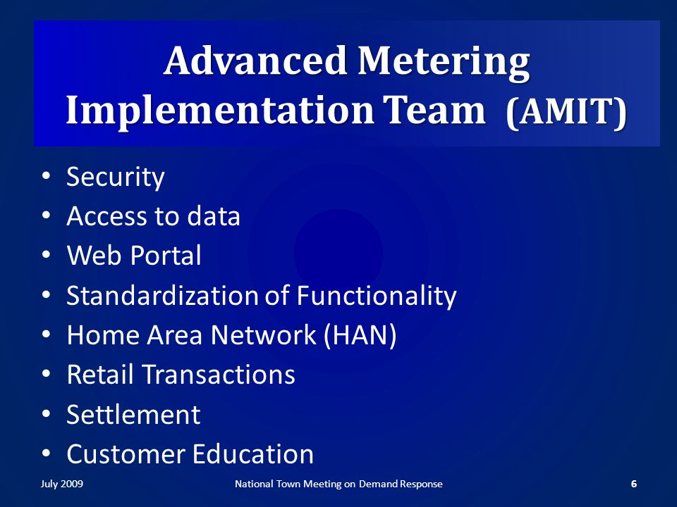 Advanced Metering Implementation Team (AMIT) Security Access to data Web Portal Standardization of Functionality Home Area Network (HAN) Retail Transactions Settlement Customer Education July 20096National Town Meeting on Demand Response