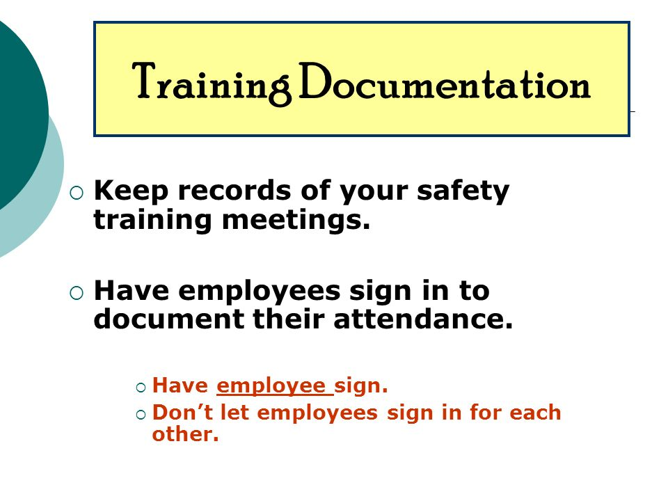 Keep records of your safety training meetings. Have employees sign in to document their attendance.