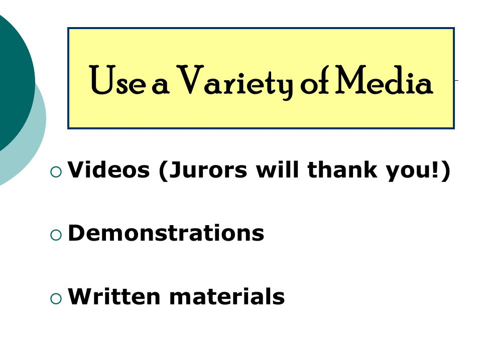 Videos (Jurors will thank you!) Demonstrations Written materials Use a Variety of Media