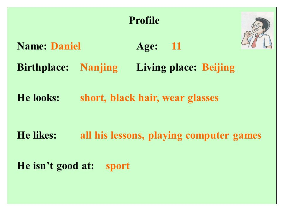 Profile 11Name: DanielAge: Birthplace:Living place: He looks: He likes: NanjingBeijing short, black hair, wear glasses all his lessons, playing computer games He isnt good at:sport