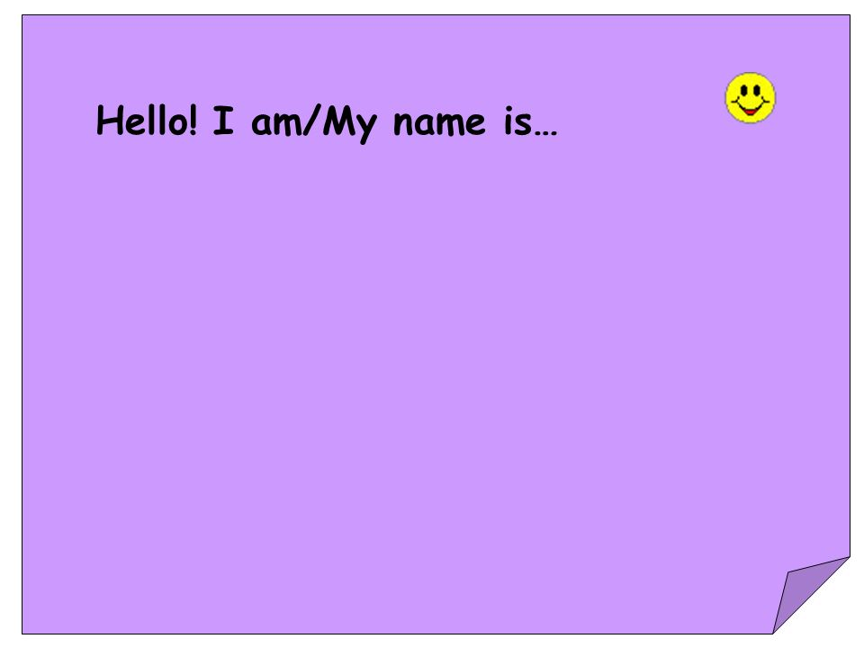 Hello! I am/My name is…