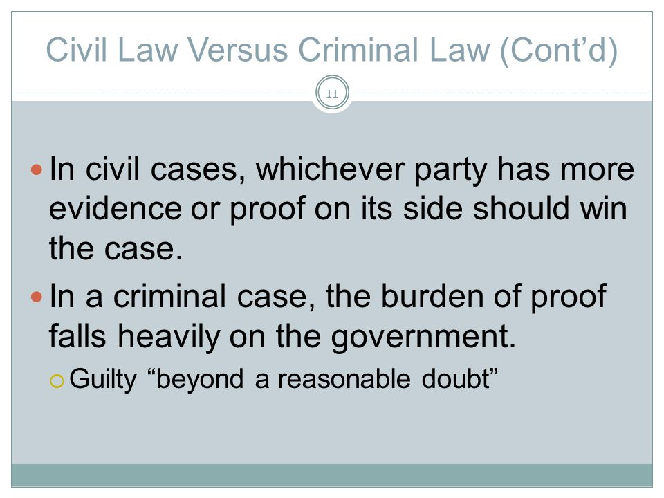Civil Law Versus Criminal Law (Contd) In civil cases, whichever party has more evidence or proof on its side should win the case.