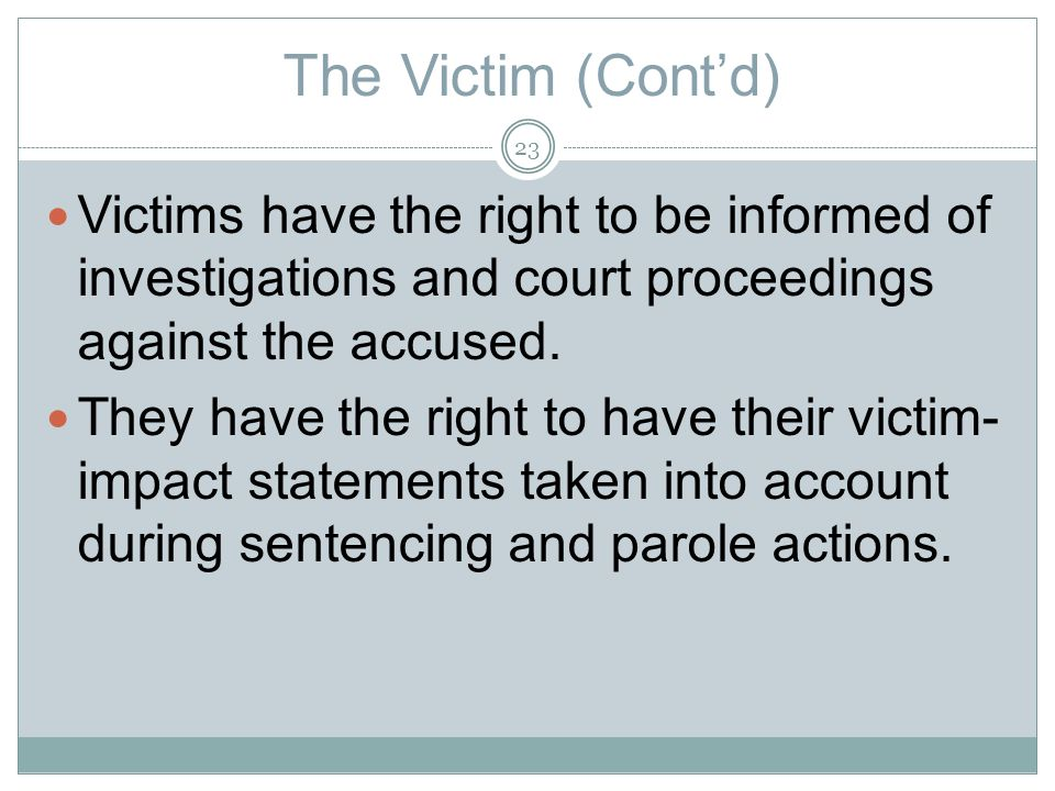 The Victim (Contd) Victims have the right to be informed of investigations and court proceedings against the accused.