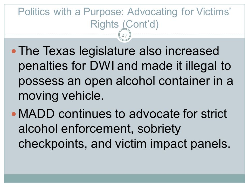 Politics with a Purpose: Advocating for Victims Rights (Contd) The Texas legislature also increased penalties for DWI and made it illegal to possess an open alcohol container in a moving vehicle.