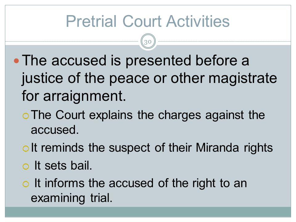 Pretrial Court Activities The accused is presented before a justice of the peace or other magistrate for arraignment.
