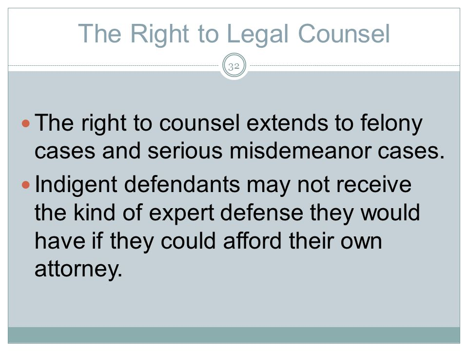 The Right to Legal Counsel The right to counsel extends to felony cases and serious misdemeanor cases.