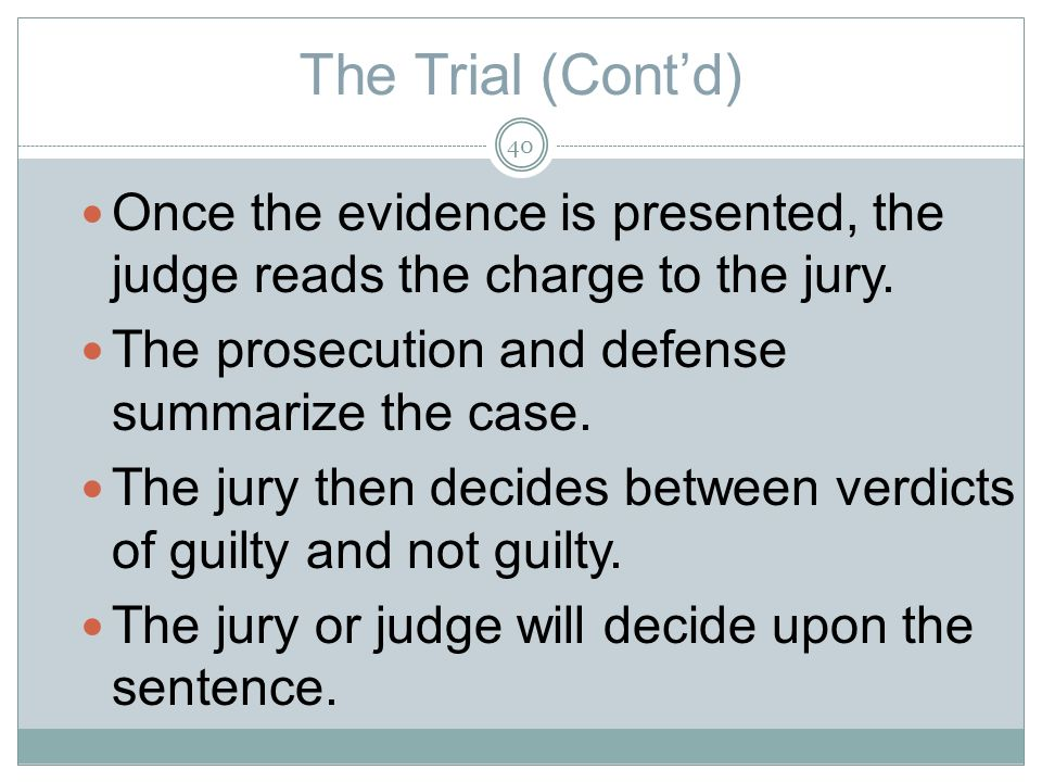 The Trial (Contd) Once the evidence is presented, the judge reads the charge to the jury.
