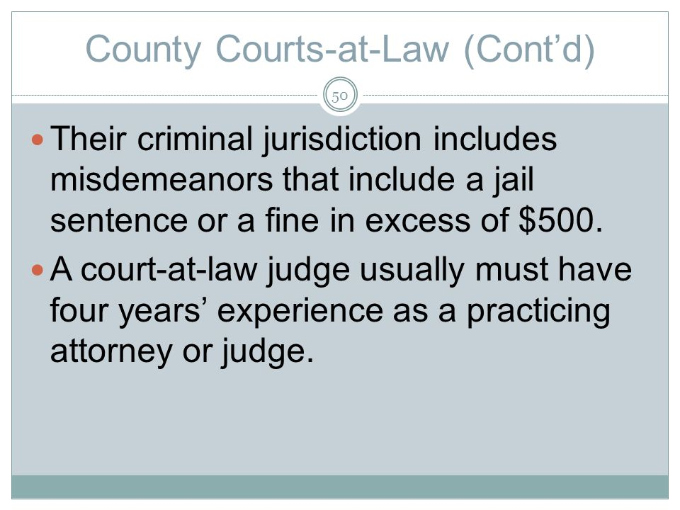 County Courts-at-Law (Contd) Their criminal jurisdiction includes misdemeanors that include a jail sentence or a fine in excess of $500.