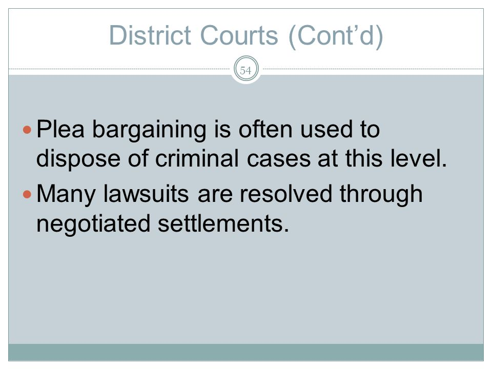 District Courts (Contd) Plea bargaining is often used to dispose of criminal cases at this level.
