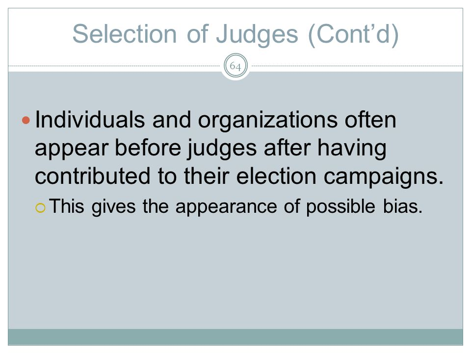 Selection of Judges (Contd) Individuals and organizations often appear before judges after having contributed to their election campaigns.