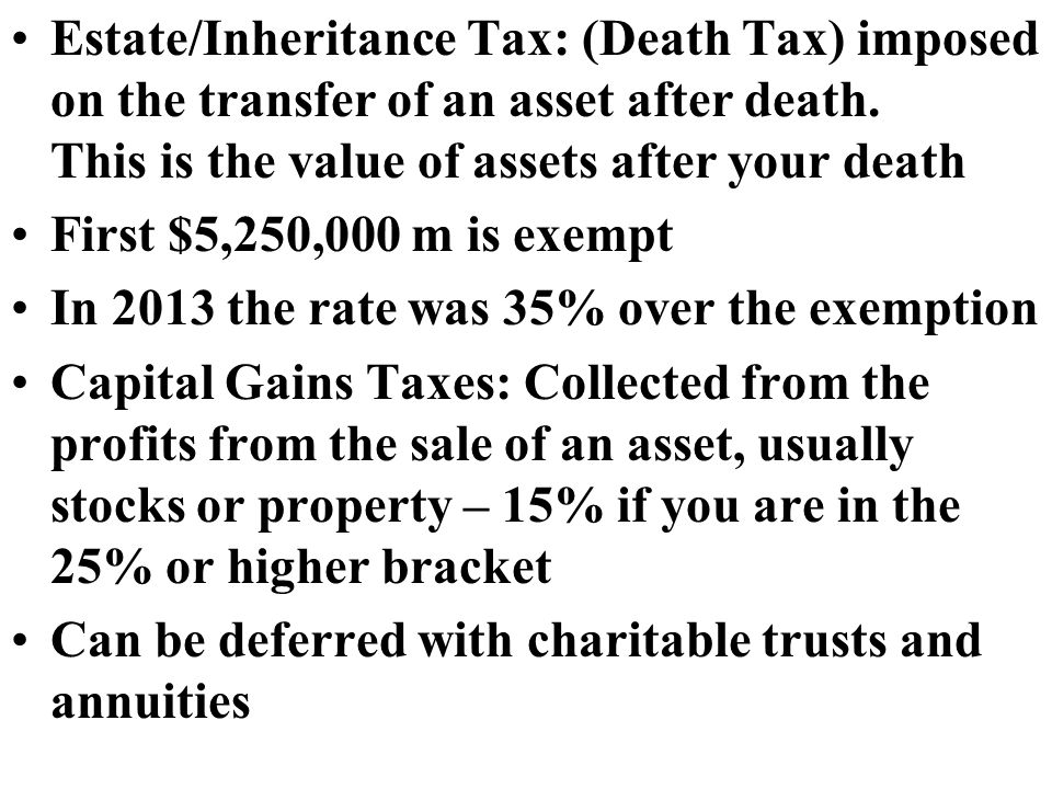 Estate/Inheritance Tax: (Death Tax) imposed on the transfer of an asset after death.