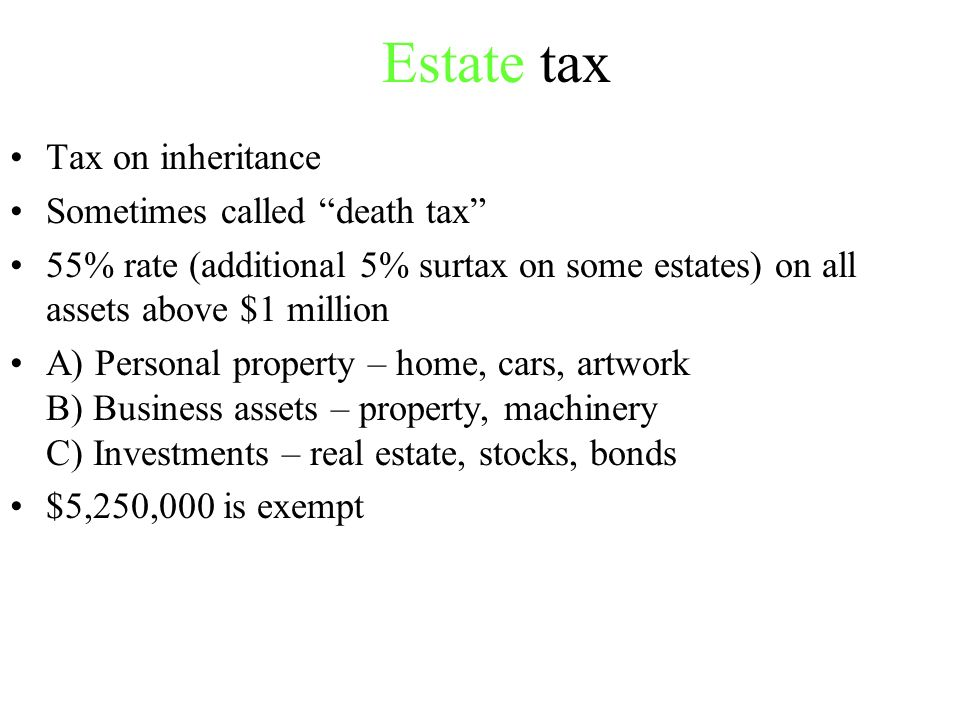 Estate tax Tax on inheritance Sometimes called death tax 55% rate (additional 5% surtax on some estates) on all assets above $1 million A) Personal property – home, cars, artwork B) Business assets – property, machinery C) Investments – real estate, stocks, bonds $5,250,000 is exempt