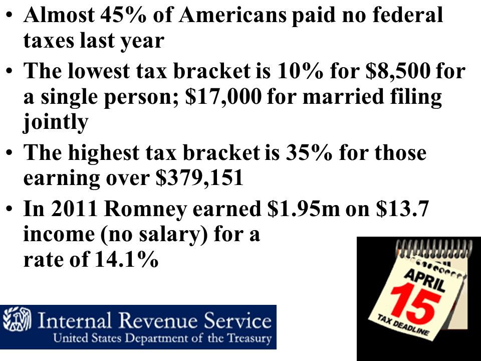 Almost 45% of Americans paid no federal taxes last year The lowest tax bracket is 10% for $8,500 for a single person; $17,000 for married filing jointly The highest tax bracket is 35% for those earning over $379,151 In 2011 Romney earned $1.95m on $13.7 income (no salary) for a rate of 14.1%