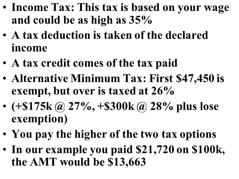 Income Tax: This tax is based on your wage and could be as high as 35% A tax deduction is taken of the declared income A tax credit comes of the tax paid Alternative Minimum Tax: First $47,450 is exempt, but over is taxed at 26% 27%, 28% plus lose exemption) You pay the higher of the two tax options In our example you paid $21,720 on $100k, the AMT would be $13,663