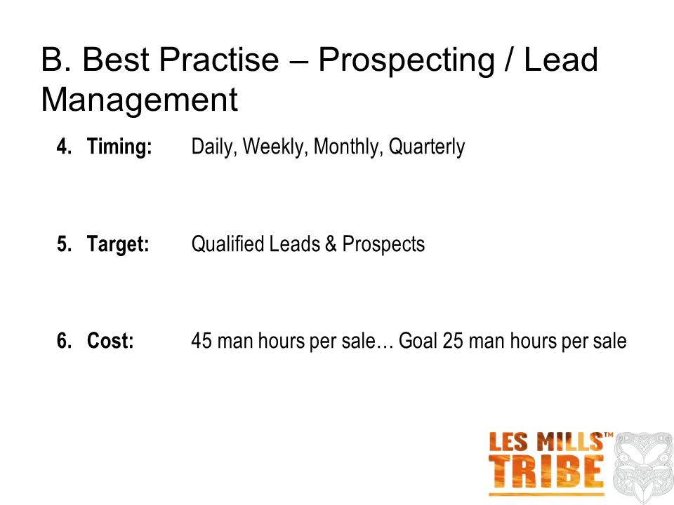 4.Timing: Daily, Weekly, Monthly, Quarterly 5.Target: Qualified Leads & Prospects 6.Cost: 45 man hours per sale… Goal 25 man hours per sale B.