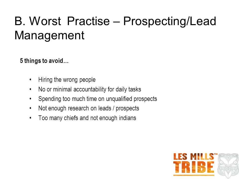 5 things to avoid… Hiring the wrong people No or minimal accountability for daily tasks Spending too much time on unqualified prospects Not enough research on leads / prospects Too many chiefs and not enough indians B.