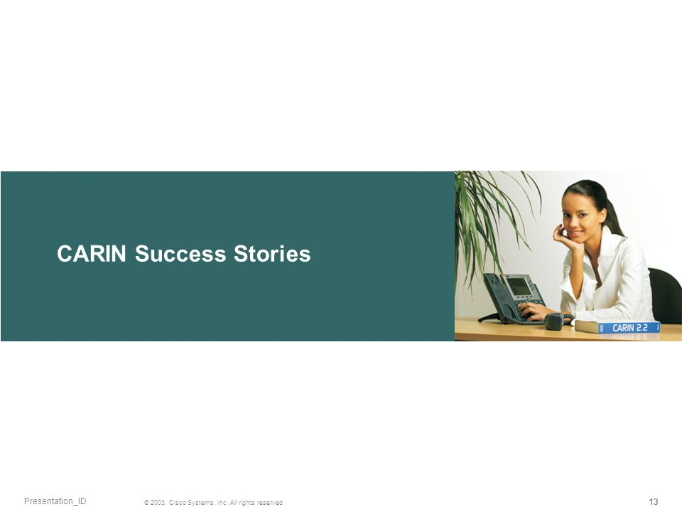 CARIN Success Stories 13 © 2003, Cisco Systems, Inc. All rights reserved. Presentation_ID