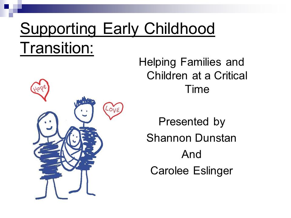 Supporting Early Childhood Transition: Helping Families and Children at a Critical Time Presented by Shannon Dunstan And Carolee Eslinger