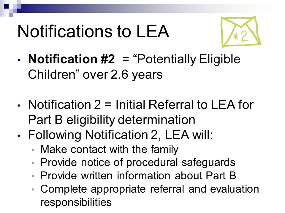 Notifications to LEA Notification #2 = Potentially Eligible Children over 2.6 years Notification 2 = Initial Referral to LEA for Part B eligibility determination Following Notification 2, LEA will: Make contact with the family Provide notice of procedural safeguards Provide written information about Part B Complete appropriate referral and evaluation responsibilities