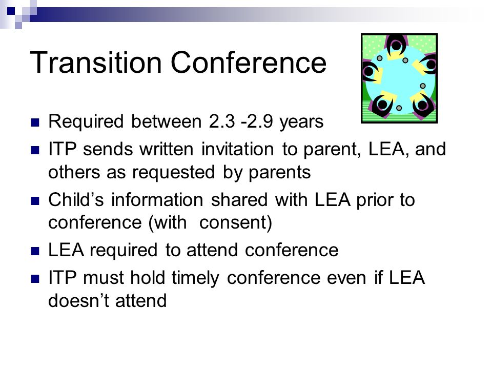 Required between 2.3 -2.9 years ITP sends written invitation to parent, LEA, and others as requested by parents Childs information shared with LEA prior to conference (with consent) LEA required to attend conference ITP must hold timely conference even if LEA doesnt attend