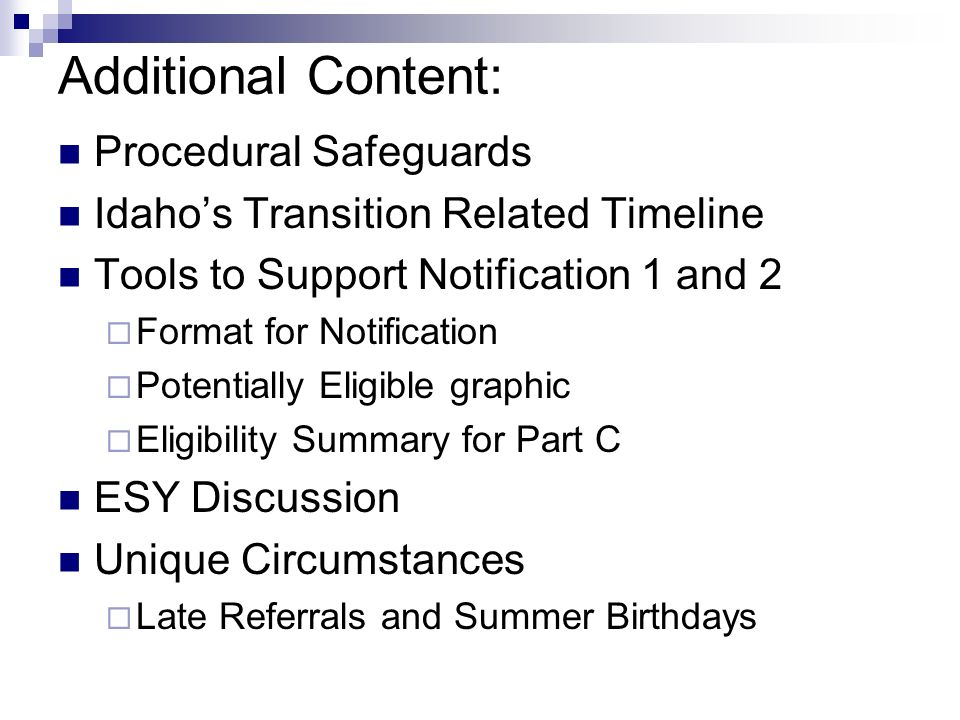 Additional Content: Procedural Safeguards Idahos Transition Related Timeline Tools to Support Notification 1 and 2 Format for Notification Potentially Eligible graphic Eligibility Summary for Part C ESY Discussion Unique Circumstances Late Referrals and Summer Birthdays