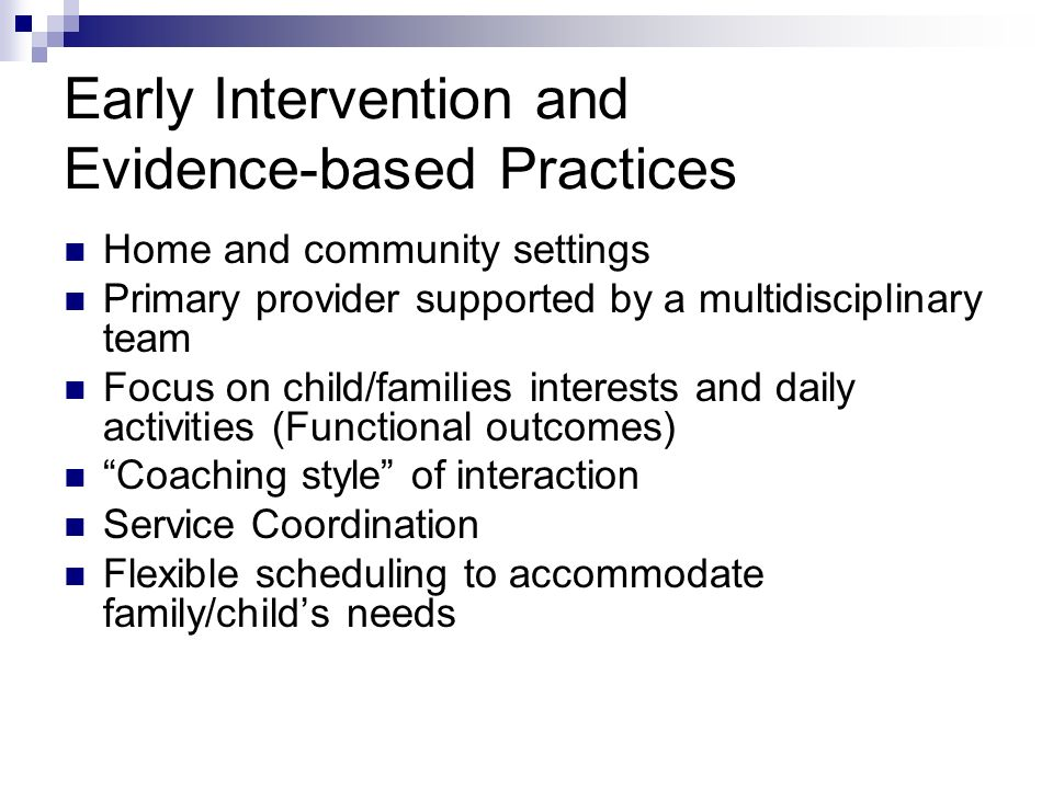Early Intervention and Evidence-based Practices Home and community settings Primary provider supported by a multidisciplinary team Focus on child/families interests and daily activities (Functional outcomes) Coaching style of interaction Service Coordination Flexible scheduling to accommodate family/childs needs