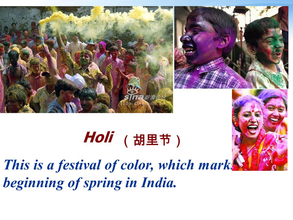 Holi This is a festival of color, which marks the beginning of spring in India.
