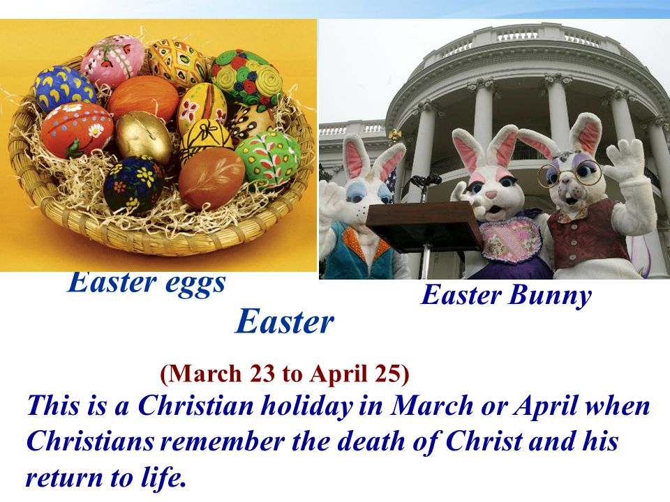Easter (March 23 to April 25) This is a Christian holiday in March or April when Christians remember the death of Christ and his return to life.