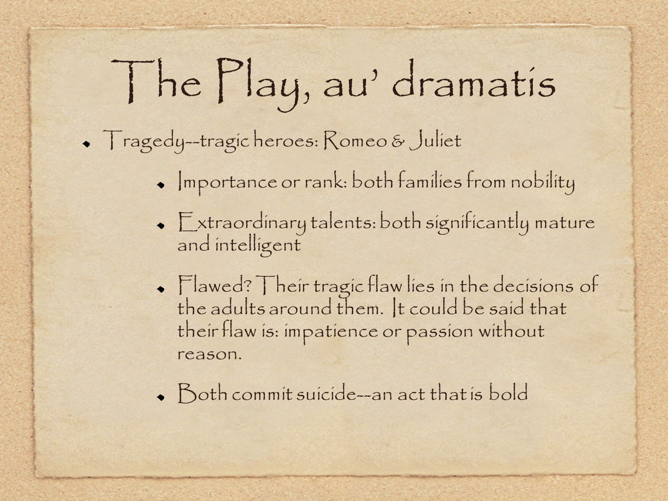 The Play, au dramatis Tragedy--tragic heroes: Romeo & Juliet Importance or rank: both families from nobility Extraordinary talents: both significantly mature and intelligent Flawed.
