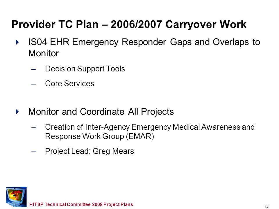 13 HITSP Technical Committee 2008 Project Plans IS04 EHR Emergency Responder Gaps and Overlaps to Address in 2008 –Incident/Victim Identifier (Frank Kiernan) –Common Approaches to Delivering Incident Information (David Aylward) –Standardized List of Incident Types (David Aylward) –Situational Awareness Reporting (Denis Gusty/Tim Grapes) –Emergency Contact Registry (ECON) (Larry Williams) –Patient Information and Tracking Data Vocabulary/ Terminology Harmonization (N.
