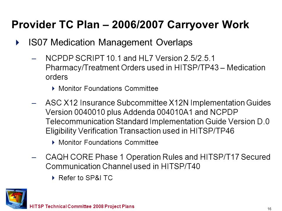 15 HITSP Technical Committee 2008 Project Plans IS07 Medication Management Gaps –Drug knowledge supplier information exchange –Electronic prescribing for controlled substances –Implanted medication infusion devices terminology –NCPDP SCRIPT 10.1 use of FMT coded fields for Drug Form, Drug Strength and Drug Unit of Measure –Inability of all medication prescribers to obtain a NPI –Drug identifiers based on usage Monitor Foundations Committee –Routing of the ASC X12 270/271 messages (Cross TC ) –Medication Expiration Date not included in the HL7 CCD; Description of C32 Fill Status vocabulary Refer to Care Management and Health Records TC Provider TC Plan – 2006/2007 Carryover Work